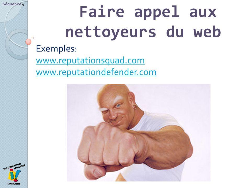 Faire appel aux nettoyeurs du web Séquence 4 Exemples: www.reputationsquad.com www.reputationsquad.com www.reputationdefender.com