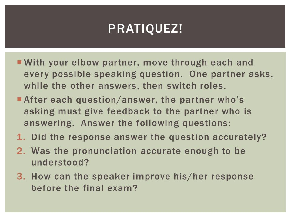 With your elbow partner, move through each and every possible speaking question. One partner asks, while the other answers, then switch roles. After e