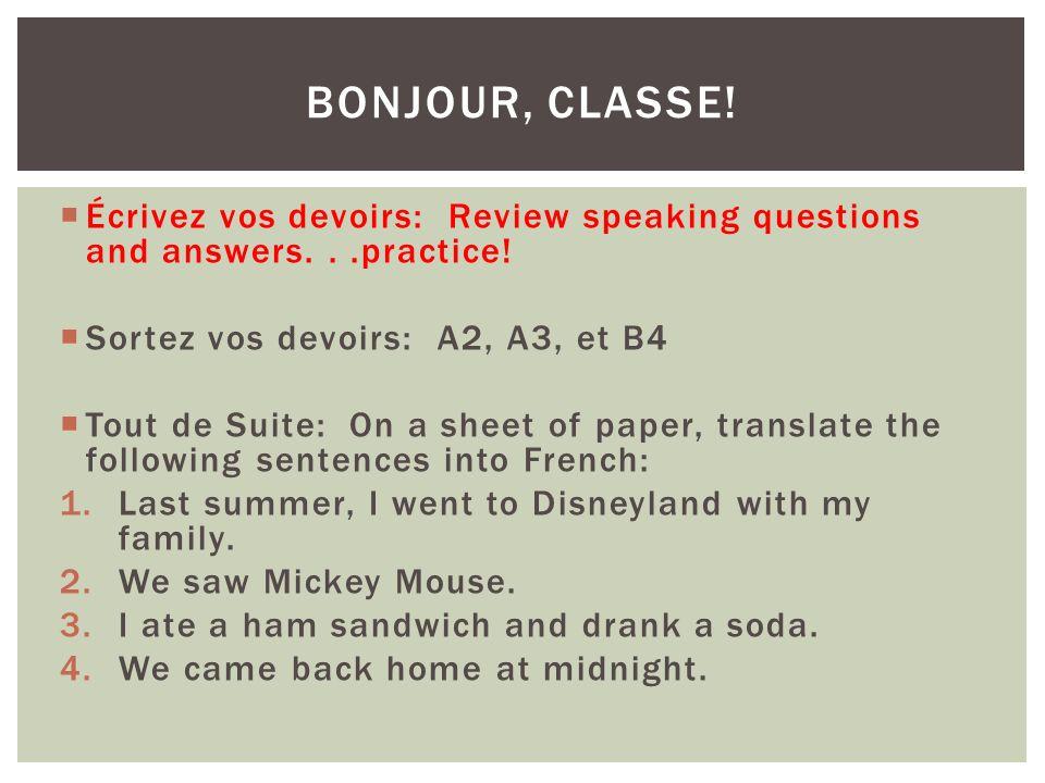 Écrivez vos devoirs: Review speaking questions and answers...practice! Sortez vos devoirs: A2, A3, et B4 Tout de Suite: On a sheet of paper, translate
