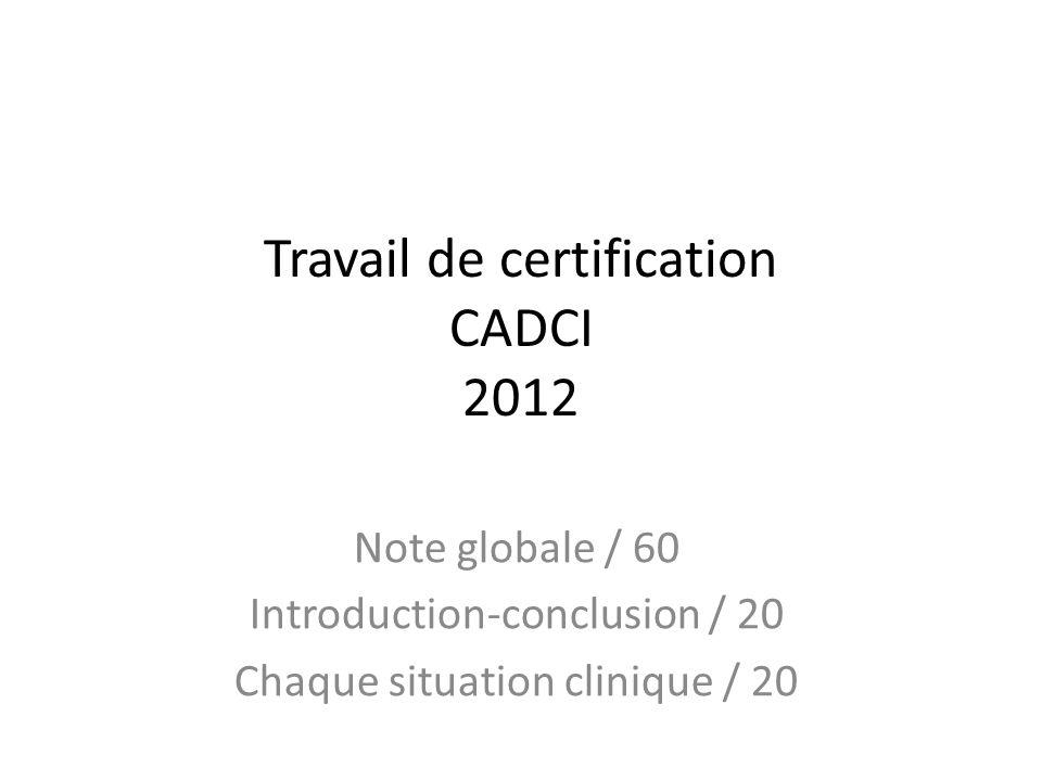 Travail de certification CADCI 2012 Note globale / 60 Introduction-conclusion / 20 Chaque situation clinique / 20