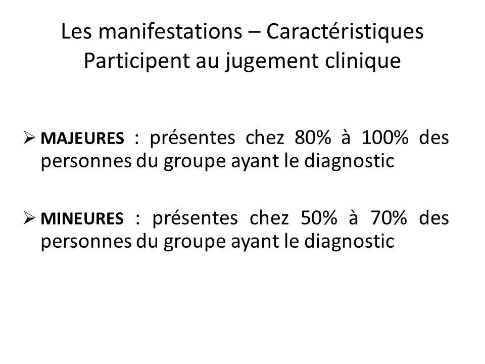 Les manifestations – Caractéristiques Participent au jugement clinique MAJEURES : présentes chez 80% à 100% des personnes du groupe ayant le diagnosti