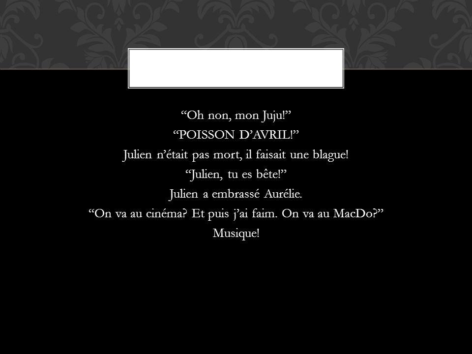 Oh non, mon Juju! POISSON DAVRIL! Julien nétait pas mort, il faisait une blague! Julien, tu es bête! Julien a embrassé Aurélie. On va au cinéma? Et pu