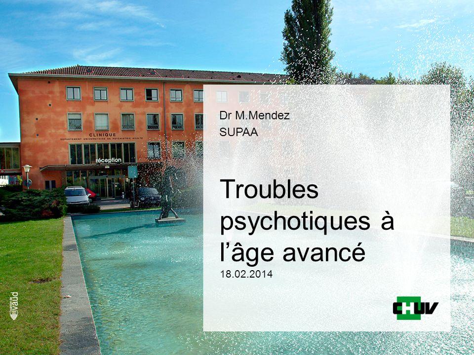Troubles psychotiques à lâge avancé 18.02.2014 Dr M.Mendez SUPAA
