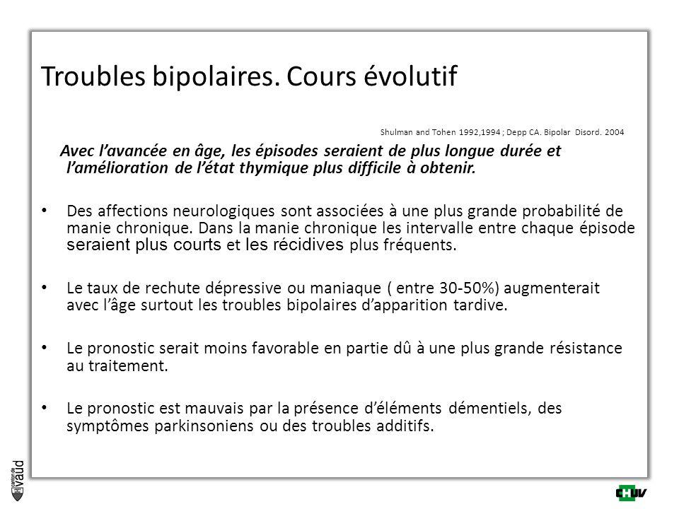 Troubles bipolaires. Cours évolutif Shulman and Tohen 1992,1994 ; Depp CA. Bipolar Disord. 2004 Avec lavancée en âge, les épisodes seraient de plus lo