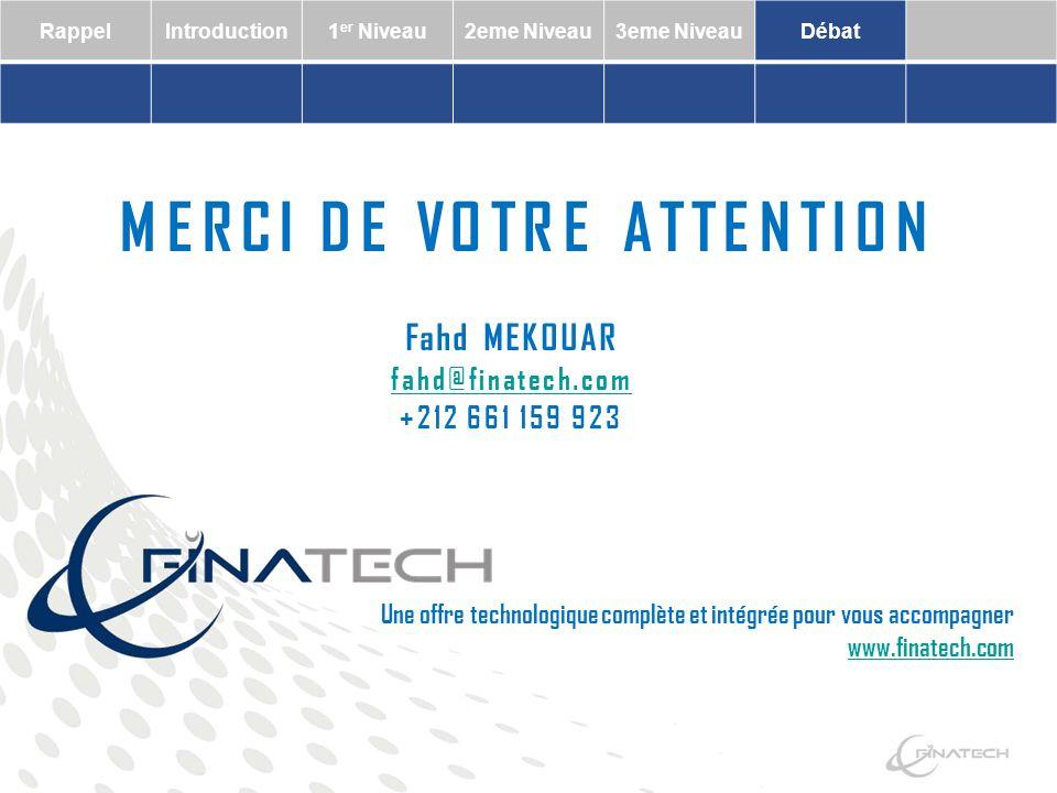 RappelIntroduction1 er Niveau2eme Niveau3eme NiveauDébat Une offre technologique complète et intégrée pour vous accompagner MERCI DE VOTRE ATTENTION Fahd MEKOUAR fahd@finatech.com +212 661 159 923 www.finatech.com