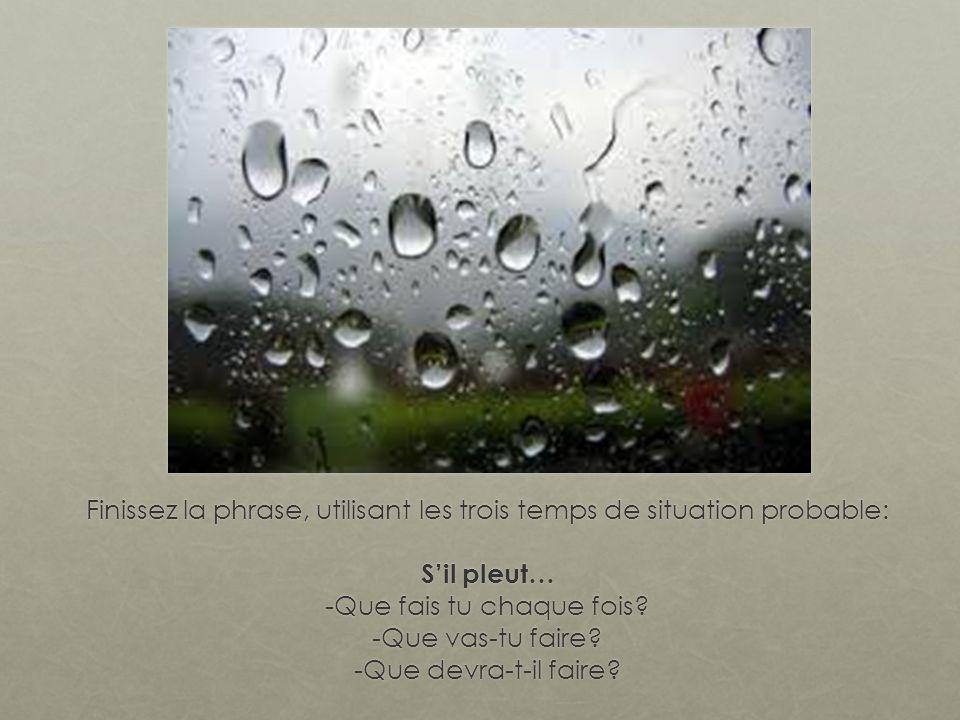 Finissez la phrase, utilisant les trois temps de situation probable: Sil pleut… -Que fais tu chaque fois.