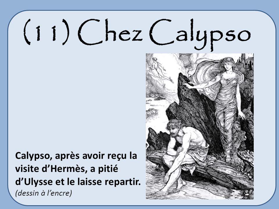 (11) Chez Calypso Calypso, après avoir reçu la visite dHermès, a pitié dUlysse et le laisse repartir. (dessin à lencre)