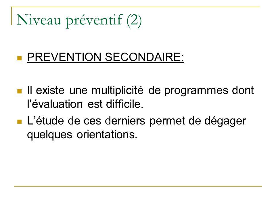 Niveau préventif (2) PREVENTION SECONDAIRE: Il existe une multiplicité de programmes dont lévaluation est difficile. Létude de ces derniers permet de