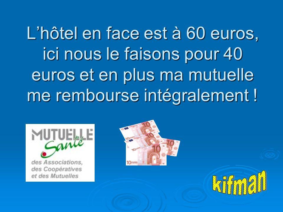 Lhôtel en face est à 60 euros, ici nous le faisons pour 40 euros et en plus ma mutuelle me rembourse intégralement !