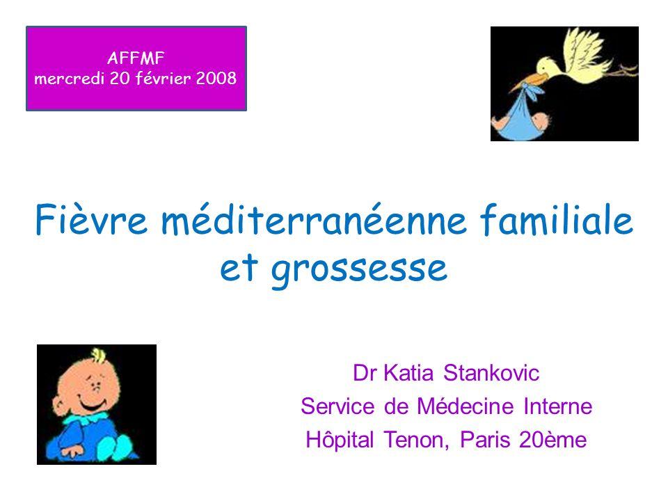 Fièvre méditerranéenne familiale et grossesse Dr Katia Stankovic Service de Médecine Interne Hôpital Tenon, Paris 20ème AFFMF mercredi 20 février 2008