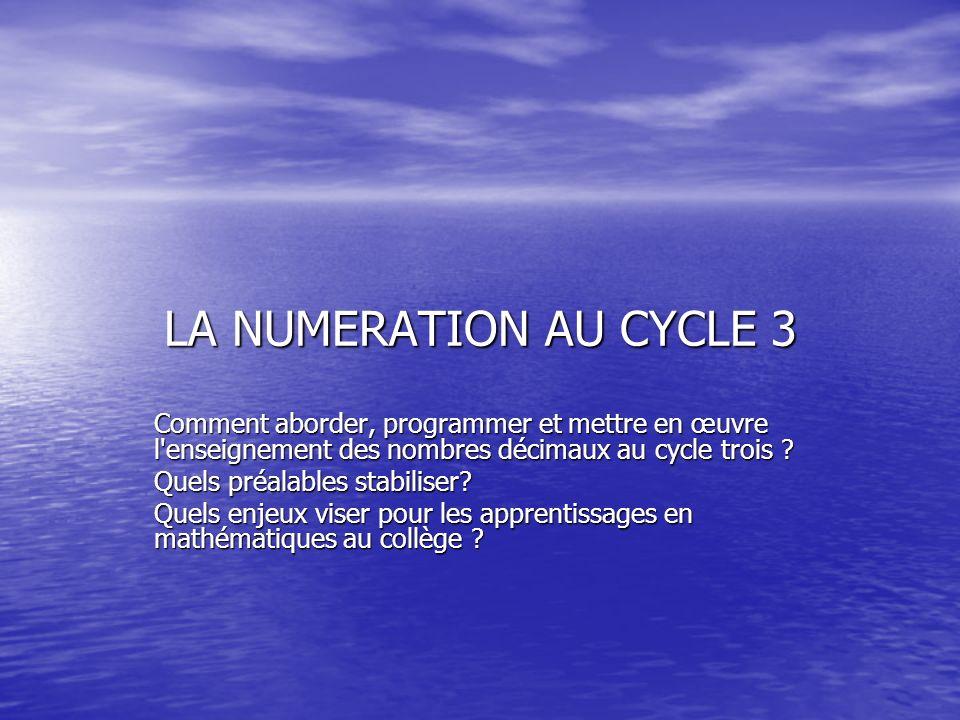 LA NUMERATION AU CYCLE 3 Comment aborder, programmer et mettre en œuvre l'enseignement des nombres décimaux au cycle trois ? Quels préalables stabilis