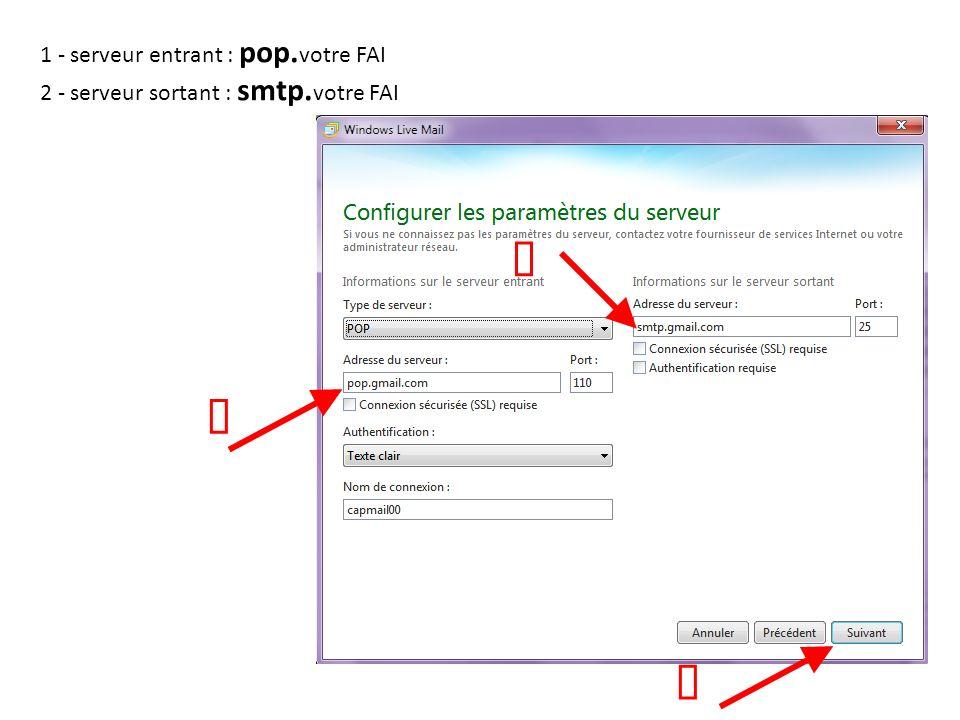 1 - serveur entrant : pop. votre FAI 2 - serveur sortant : smtp. votre FAI
