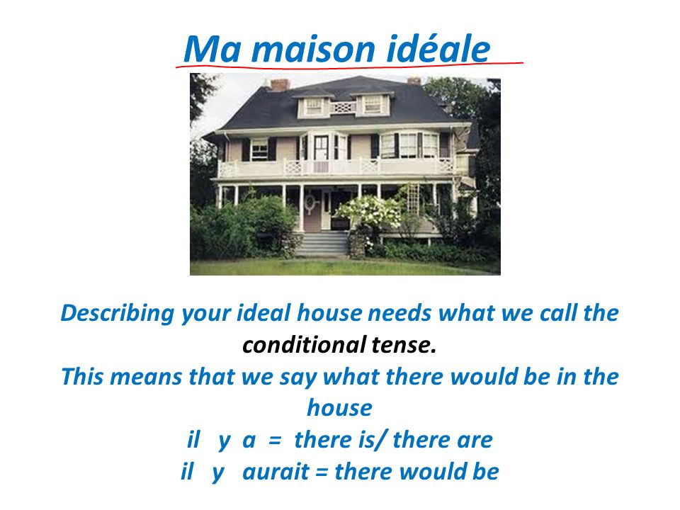 Ma maison idéale Describing your ideal house needs what we call the conditional tense. This means that we say what there would be in the house il y a