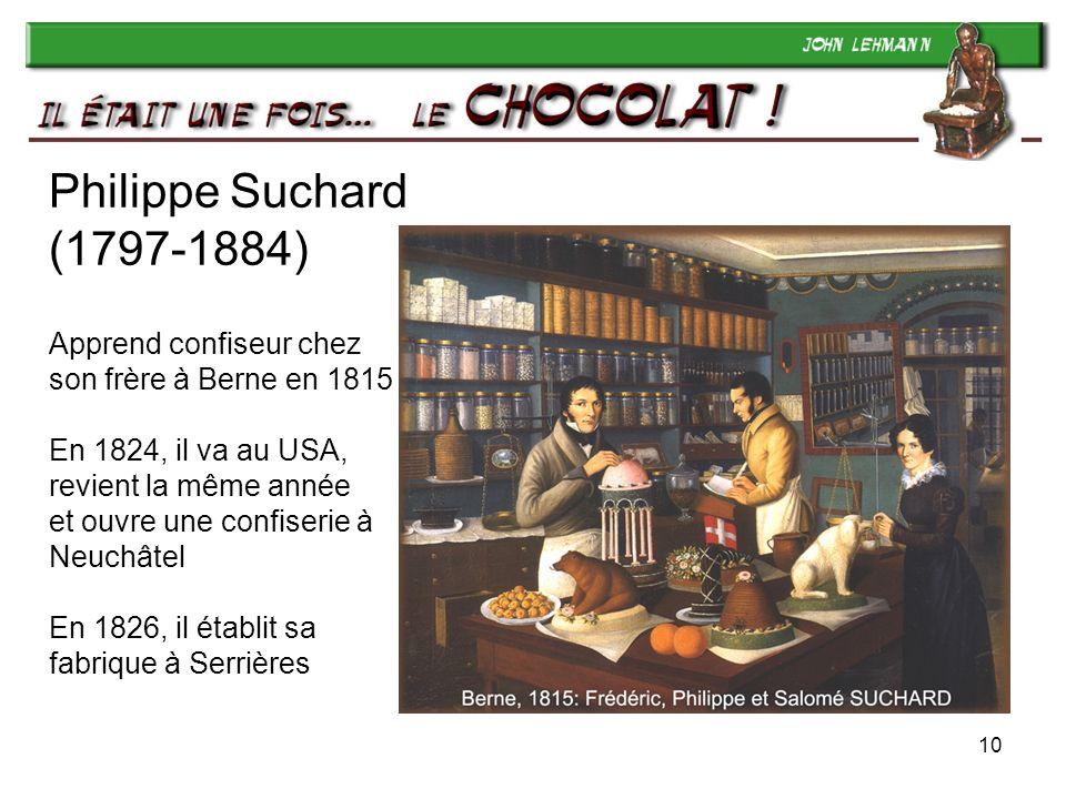 10 Philippe Suchard (1797-1884) Apprend confiseur chez son frère à Berne en 1815 En 1824, il va au USA, revient la même année et ouvre une confiserie