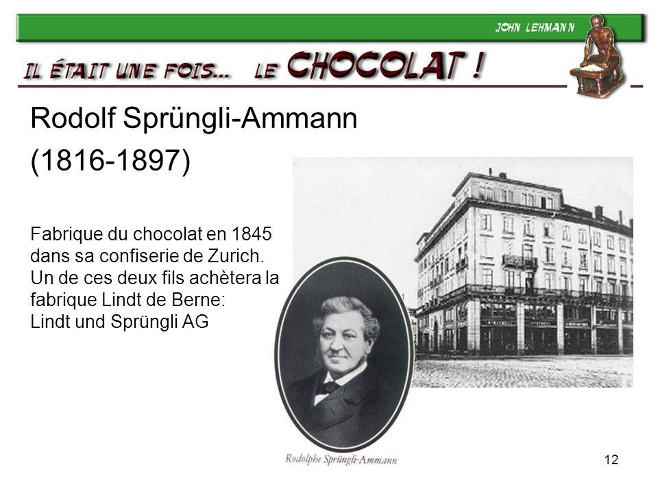 12 Rodolf Sprüngli-Ammann (1816-1897) Fabrique du chocolat en 1845 dans sa confiserie de Zurich. Un de ces deux fils achètera la fabrique Lindt de Ber