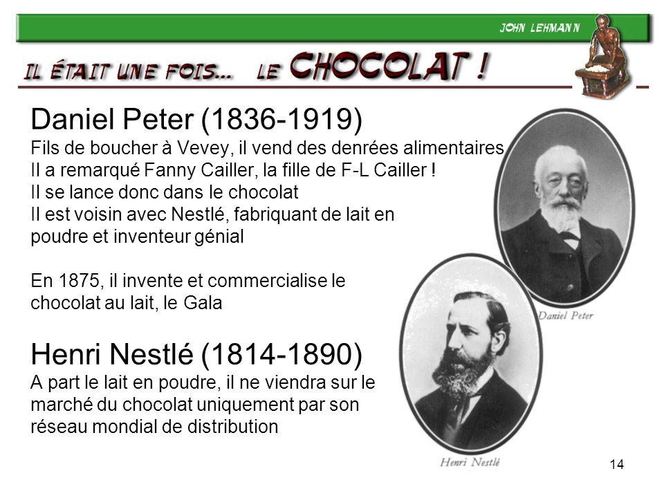 14 Daniel Peter (1836-1919) Fils de boucher à Vevey, il vend des denrées alimentaires Il a remarqué Fanny Cailler, la fille de F-L Cailler ! Il se lan