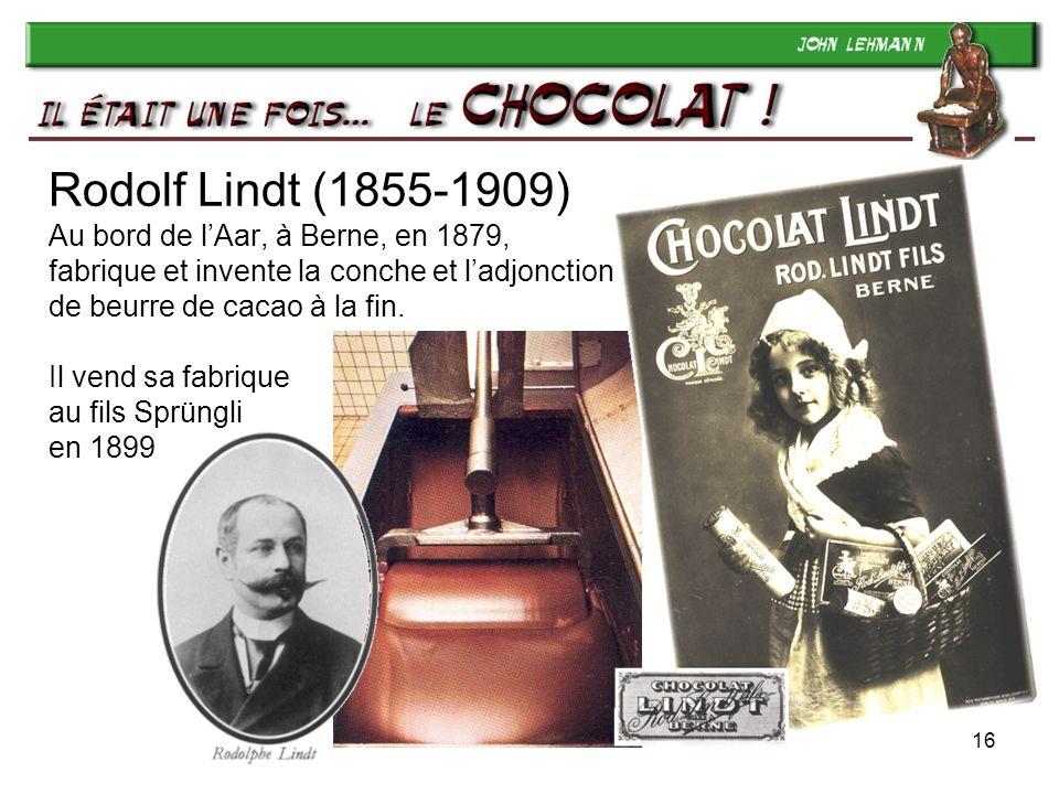 16 Rodolf Lindt (1855-1909) Au bord de lAar, à Berne, en 1879, fabrique et invente la conche et ladjonction de beurre de cacao à la fin. Il vend sa fa