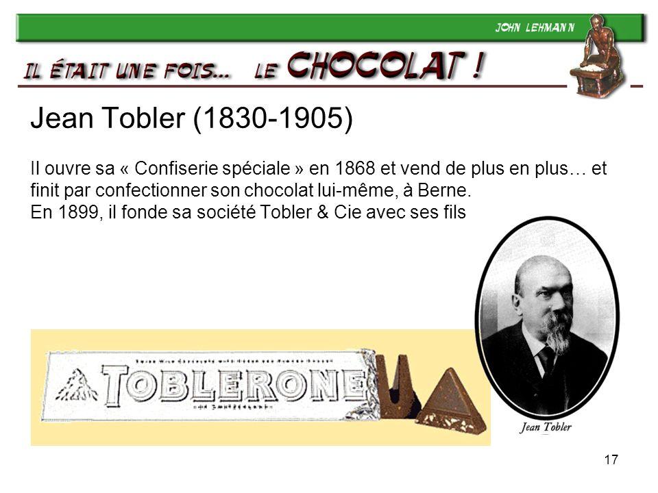 17 Jean Tobler (1830-1905) Il ouvre sa « Confiserie spéciale » en 1868 et vend de plus en plus… et finit par confectionner son chocolat lui-même, à Be