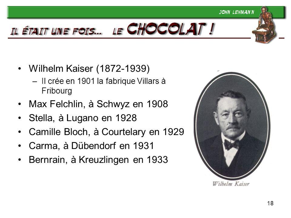 18 Wilhelm Kaiser (1872-1939) –Il crée en 1901 la fabrique Villars à Fribourg Max Felchlin, à Schwyz en 1908 Stella, à Lugano en 1928 Camille Bloch, à Courtelary en 1929 Carma, à Dübendorf en 1931 Bernrain, à Kreuzlingen en 1933