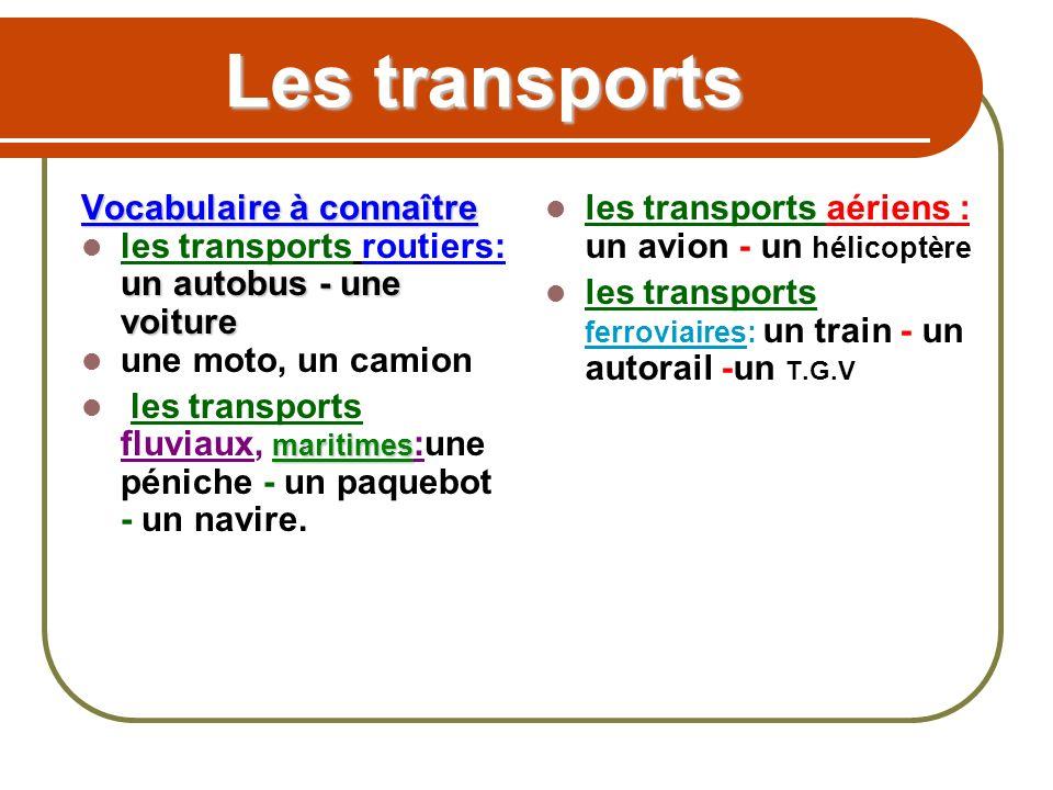 Les transports Vocabulaire à connaître un autobus - une voiture les transports routiers: un autobus - une voiture une moto, un camion maritimes les transports fluviaux, maritimes :une péniche - un paquebot - un navire.