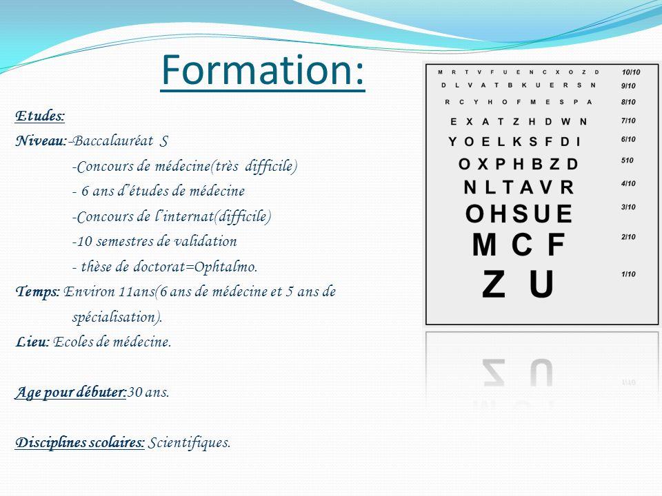 Formation: Etudes: Niveau:-Baccalauréat S -Concours de médecine(très difficile) - 6 ans détudes de médecine -Concours de linternat(difficile) -10 seme