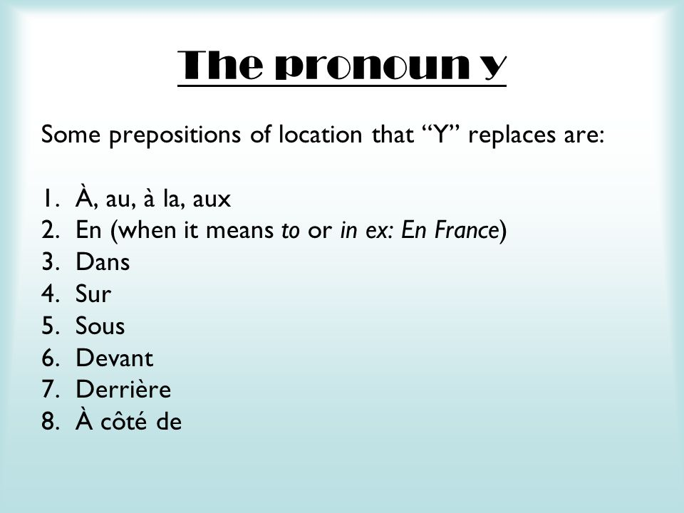 The pronoun y Some prepositions of location that Y replaces are: 1.À, au, à la, aux 2.En (when it means to or in ex: En France) 3.Dans 4.Sur 5.Sous 6.
