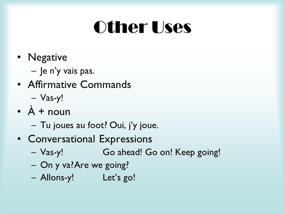 Other Uses Negative –Je ny vais pas. Affirmative Commands –Vas-y! À + noun –Tu joues au foot? Oui, jy joue. Conversational Expressions –Vas-y!Go ahead