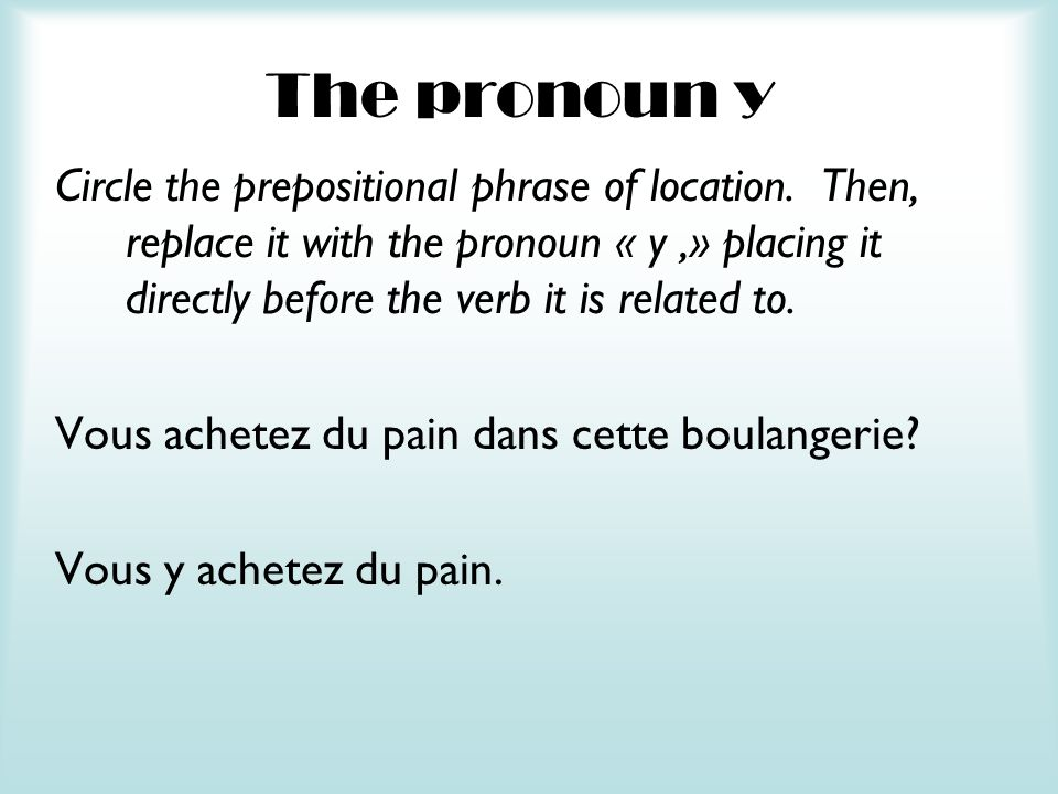 The pronoun y Circle the prepositional phrase of location. Then, replace it with the pronoun « y,» placing it directly before the verb it is related t