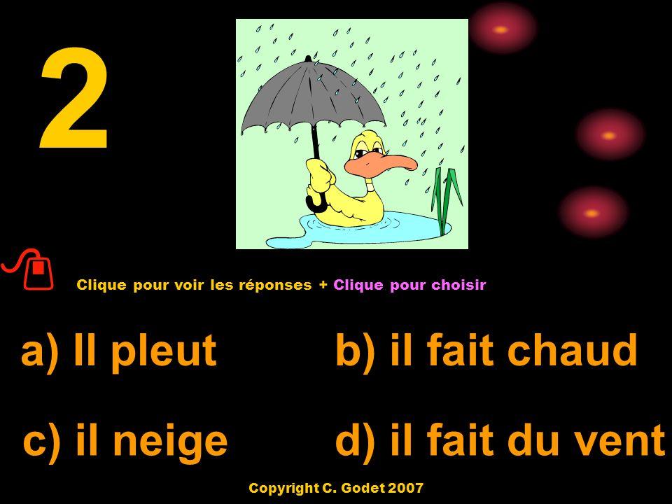 a) il fait chaudb) Il pleut c) il neige d) il y a du soleil 1 Clique pour voir les réponses + Clique pour choisir Copyright C.
