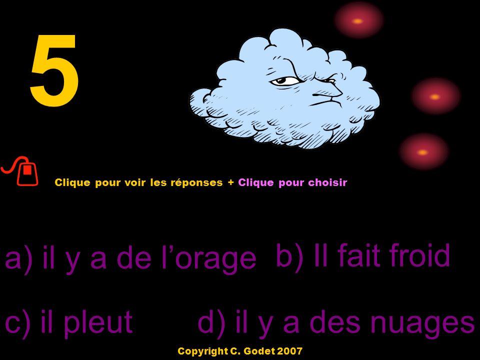 a) il fait froidb) Il fait du vent c) il fait chaud d) il y a du brouillard 4 Clique pour voir les réponses + Clique pour choisir Copyright C.