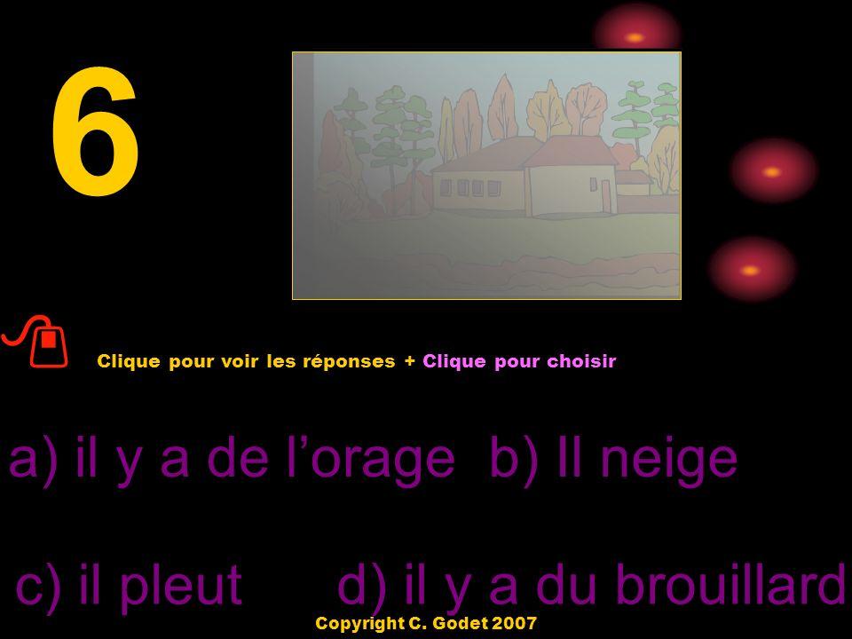 6 a) il y a de lorageb) Il neige c) il pleut d) il y a du brouillard Clique pour voir les réponses + Clique pour choisir Copyright C.