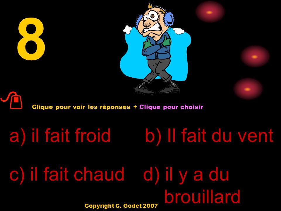 7 a) il pleut b) Il fait beau c) il fait chaud d) il fait froid Clique pour voir les réponses + Clique pour choisir Copyright C.