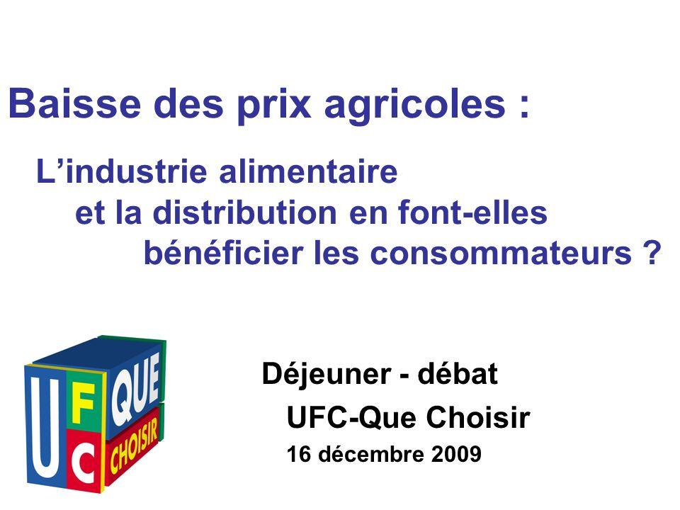 Déjeuner - débat UFC-Que Choisir 16 décembre 2009 Baisse des prix agricoles : Lindustrie alimentaire et la distribution en font-elles bénéficier les consommateurs
