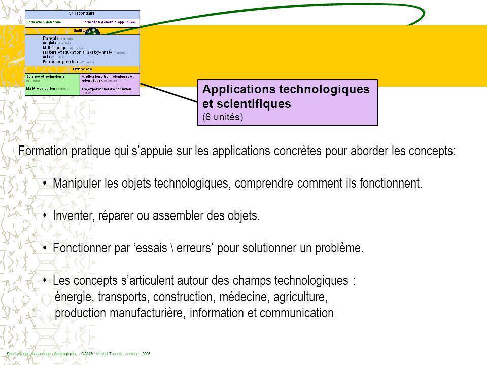 Applications technologiques et scientifiques (6 unités) Formation pratique qui sappuie sur les applications concrètes pour aborder les concepts: Manipuler les objets technologiques, comprendre comment ils fonctionnent.