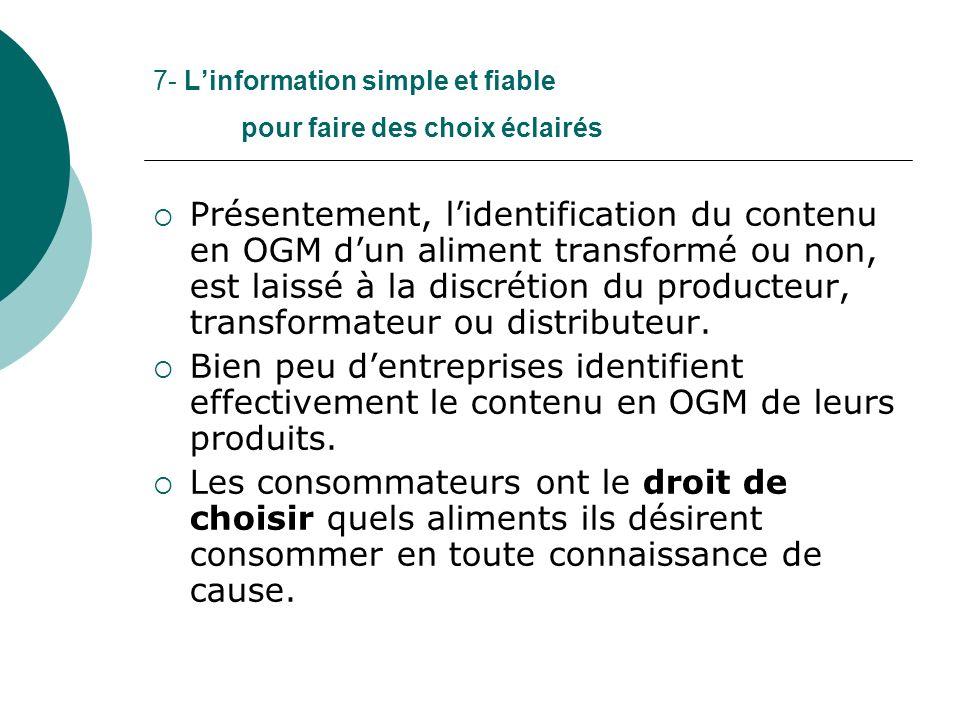 7- Linformation simple et fiable pour faire des choix éclairés Présentement, lidentification du contenu en OGM dun aliment transformé ou non, est laissé à la discrétion du producteur, transformateur ou distributeur.