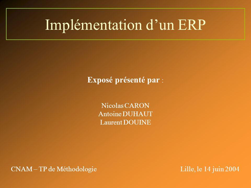Implémentation dun ERP Exposé présenté par : Nicolas CARON Antoine DUHAUT Laurent DOUINE CNAM – TP de MéthodologieLille, le 14 juin 2004