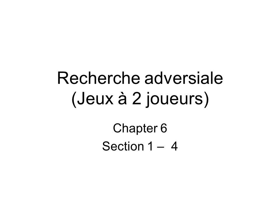 Recherche adversiale (Jeux à 2 joueurs) Chapter 6 Section 1 – 4
