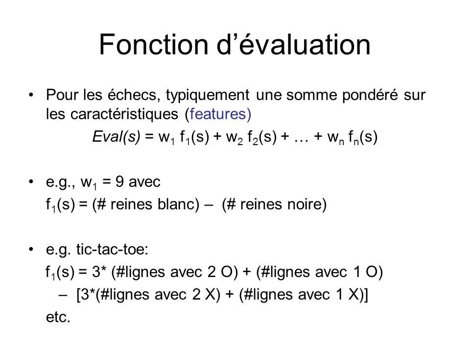Fonction dévaluation Pour les échecs, typiquement une somme pondéré sur les caractéristiques (features) Eval(s) = w 1 f 1 (s) + w 2 f 2 (s) + … + w n f n (s) e.g., w 1 = 9 avec f 1 (s) = (# reines blanc) – (# reines noire) e.g.