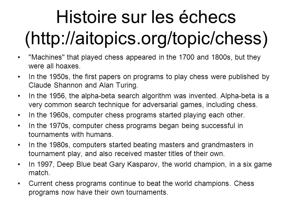 Histoire sur les échecs (http://aitopics.org/topic/chess) Machines that played chess appeared in the 1700 and 1800s, but they were all hoaxes.