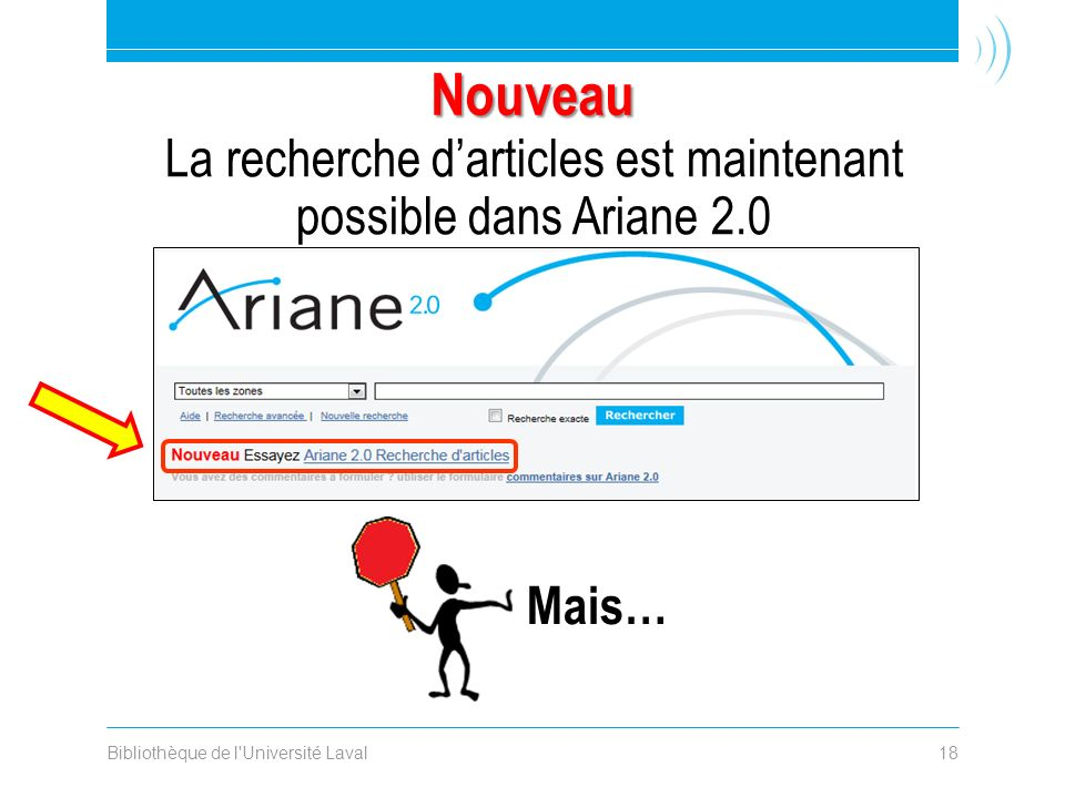 Bibliothèque de l Université Laval18 Nouveau La recherche darticles est maintenant possible dans Ariane 2.0 Mais…