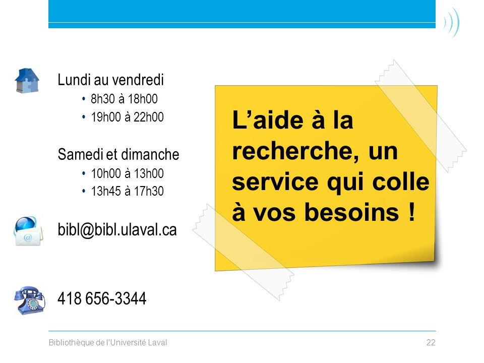 Bibliothèque de l Université Laval22 Lundi au vendredi 8h30 à 18h00 19h00 à 22h00 Samedi et dimanche 10h00 à 13h00 13h45 à 17h30 bibl@bibl.ulaval.ca 418 656-3344 Laide à la recherche, un service qui colle à vos besoins !