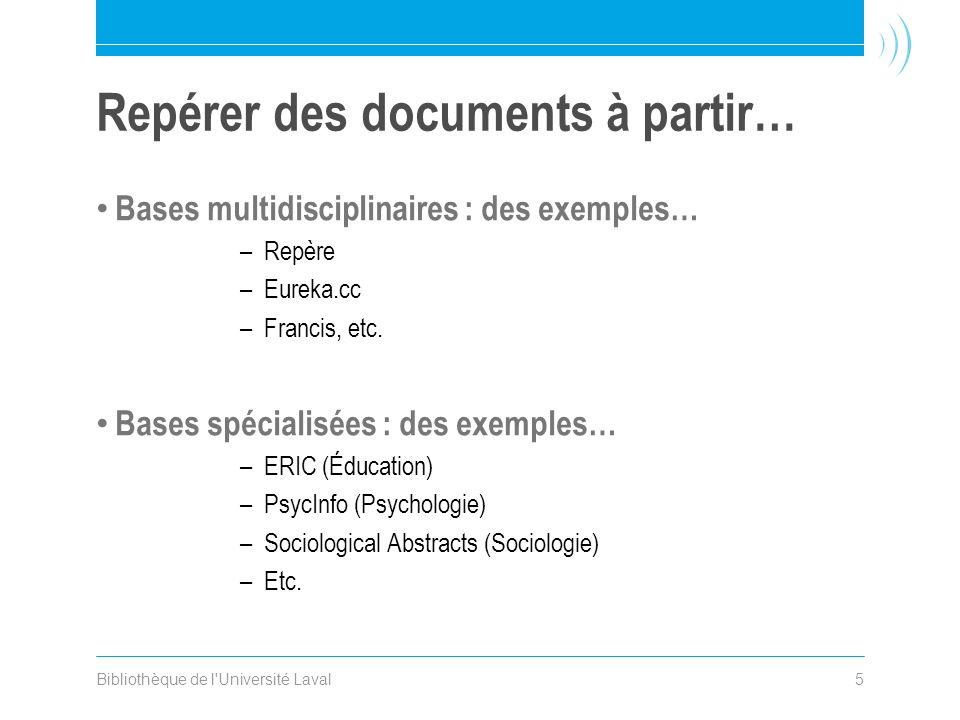 Bibliothèque de l'Université Laval5 Repérer des documents à partir… Bases multidisciplinaires : des exemples… –Repère –Eureka.cc –Francis, etc. Bases