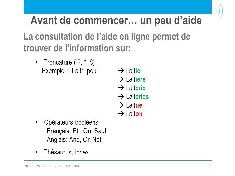 Bibliothèque de l'Université Laval8 La consultation de laide en ligne permet de trouver de linformation sur: Troncature ( ?, *, $) Exemple :Lait * pou