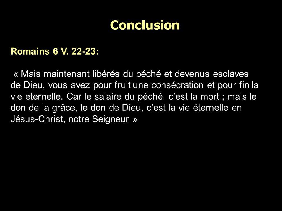 Conclusion Romains 6 V. 22-23: « Mais maintenant libérés du péché et devenus esclaves de Dieu, vous avez pour fruit une consécration et pour fin la vi