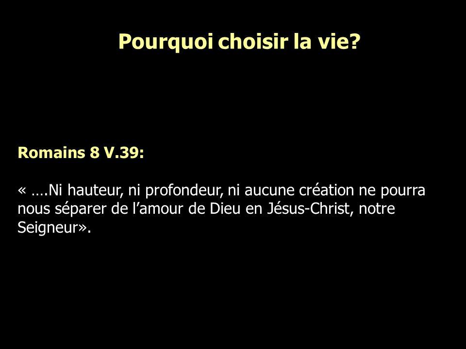 Romains 8 V.39: « ….Ni hauteur, ni profondeur, ni aucune création ne pourra nous séparer de lamour de Dieu en Jésus-Christ, notre Seigneur». Pourquoi