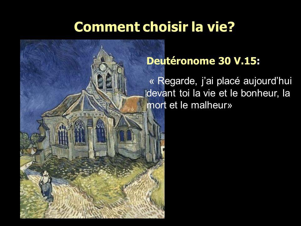 Deutéronome 30 V.15: « Regarde, jai placé aujourdhui devant toi la vie et le bonheur, la mort et le malheur»