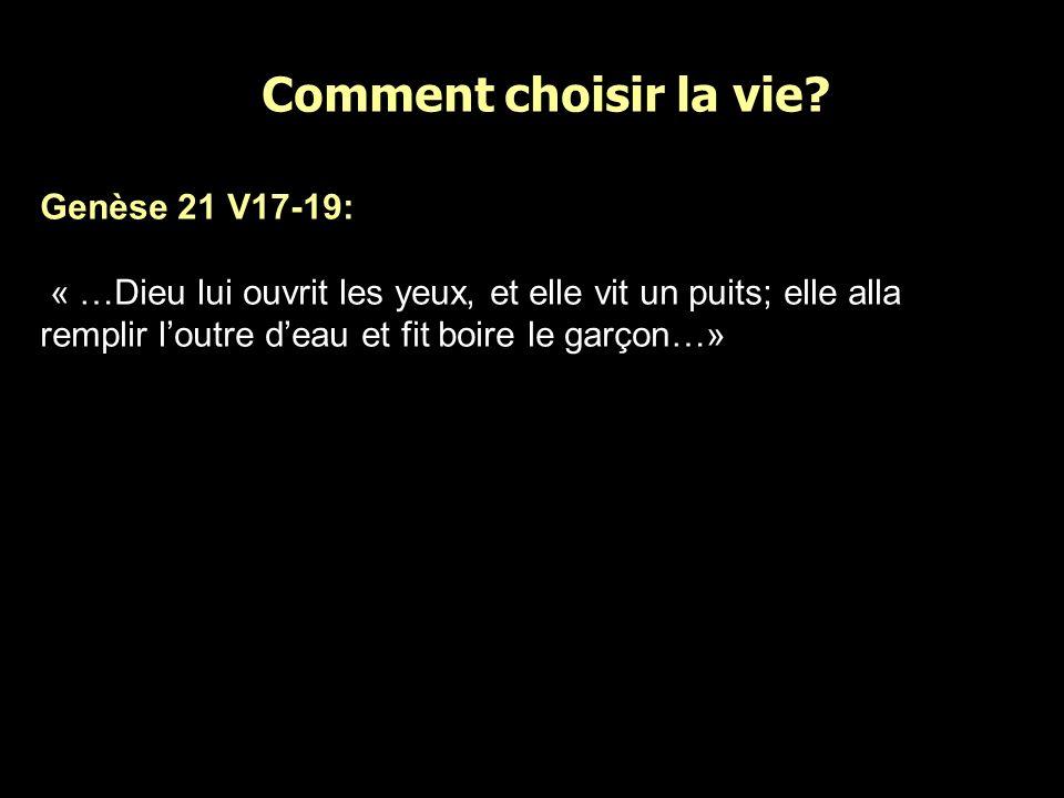 Comment choisir la vie? Genèse 21 V17-19: « …Dieu lui ouvrit les yeux, et elle vit un puits; elle alla remplir loutre deau et fit boire le garçon…»