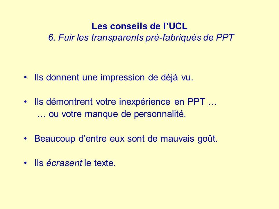 Les conseils de lUCL 6. Fuir les transparents pré-fabriqués de PPT Ils donnent une impression de déjà vu. Ils démontrent votre inexpérience en PPT … …