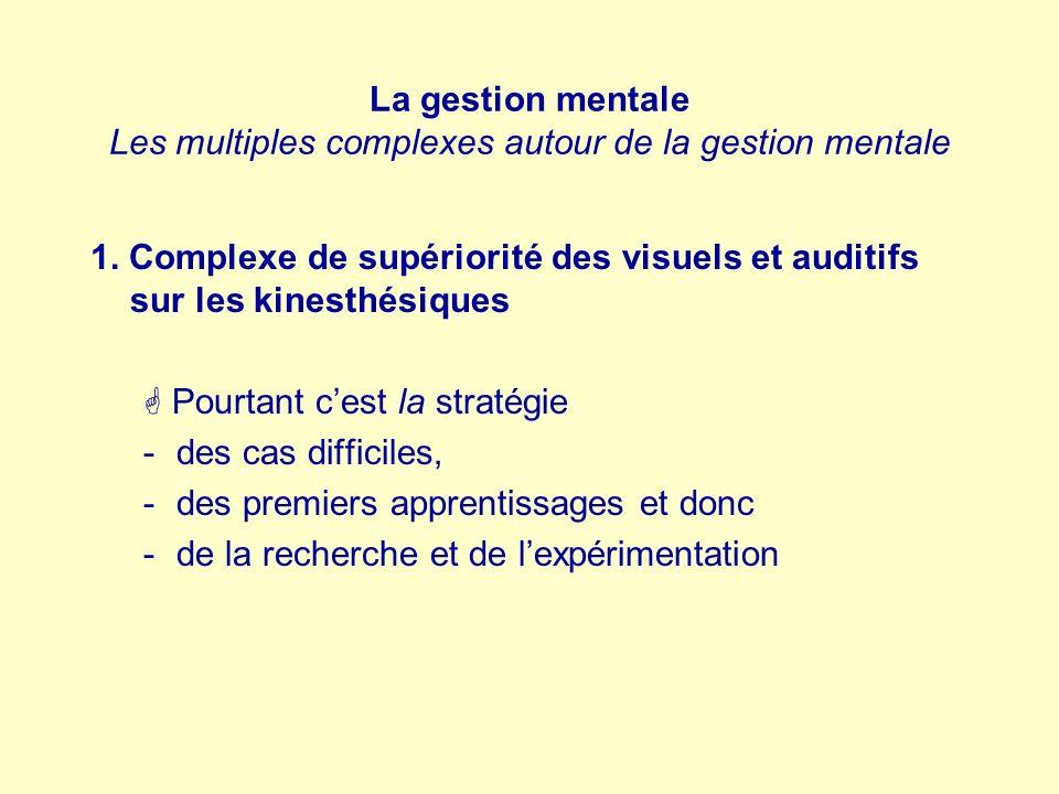 La gestion mentale Les multiples complexes autour de la gestion mentale 1. Complexe de supériorité des visuels et auditifs sur les kinesthésiques Pour