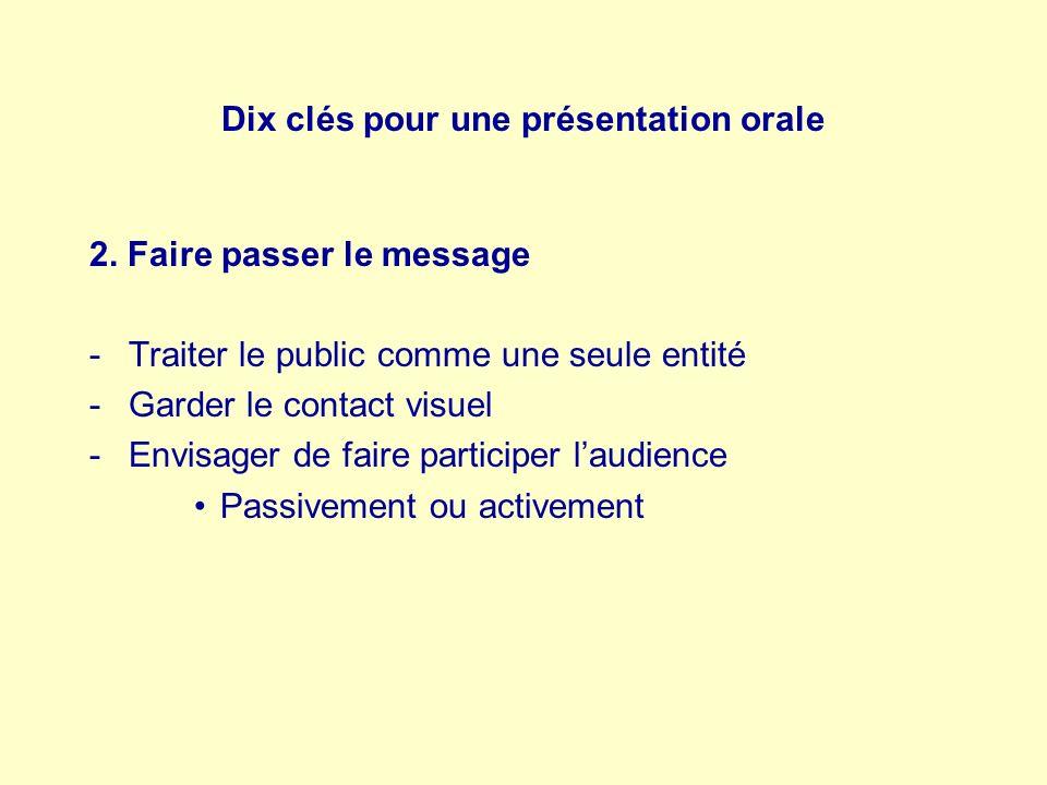 Dix clés pour une présentation orale 2. Faire passer le message -Traiter le public comme une seule entité -Garder le contact visuel -Envisager de fair